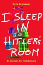 I Sleep in Hitler's Room ebook by Tuvia Tenenbom
