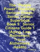 "The ""People Power"" Disability-Serious Illness-Senior Citizen Superbook: Book 9. Senior Citizens Guide 1 (Aging, Law, Retirement, Travel, Alzheimers, Health) eBook by Tony Kelbrat"