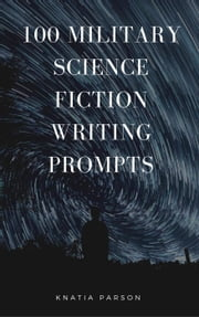 100 Military Science Fiction Writing Prompts - Science Fiction Writing Series, #8 ebook by Knatia Parson