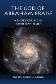 The God of Abraham Praise: A Short Course in Christian Belief ebook by Daniel Kreller