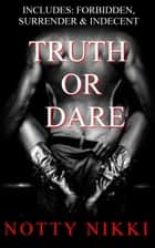 Truth or Dare (Includes: Forbidden, Surrender & Indecent) ebook by Notty Nikki
