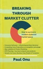 Breaking through Market Clutter - How to survive in modern cluttered market space ebook by PAUL ONU