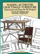 Making Authentic Craftsman Furniture - Instructions and Plans for 62 Projects ebook by Gustav Stickley