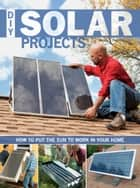 DIY Solar Projects: How to Put the Sun to Work in Your Home - How to Put the Sun to Work in Your Home ebook by Eric Smith