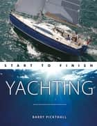 Yachting Start to Finish - From Beginner to Advanced: The Perfect Guide to Improving Your Yachting Skills eBook by Barry Pickthall