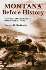 Montana Before History: 11,000 Years of Hunter-Gatherers in the Rockies and on the Plains ebook by Douglas H. MacDonald