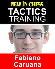 Tactics Training - Fabiano Caruana - How to improve your Chess with Fabiano Caruana and become a Chess Tactics Master ebook by Frank Erwich