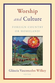Worship and Culture - Foreign Country or Homeland? ebook by Glaucia Vasconcelos Wilkey
