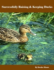 Successfully Raising & Keeping Ducks ebook by Deedee Moore