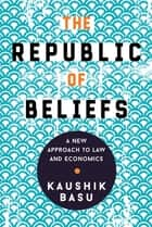 The Republic of Beliefs - A New Approach to Law and Economics ebook by Kaushik Basu