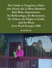 The Guide to Yangshuo, China (the Hotel, the Li River Bamboo Raft Ride, Impressions, the Reflexology, the Restaurant, the Toilets, the Flight to Guilin and the Rest) from Pearl Escapes 2010 ebook by Pearl Howie