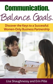 Communication. Balance. Goals.: - Discover the Keys to a Successful Women-Only Business Partnership ebook by Lisa Shaughnessy,Erin Pille