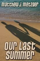 Our Last Summer ebook by Matthew J. Metzger