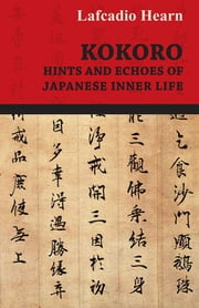 Kokoro - Hints and Echoes of Japanese Inner Life ebook by Lafcadio Hearn