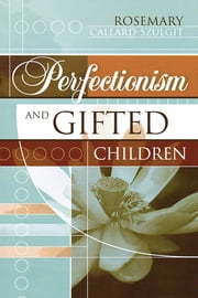 Perfectionism and Gifted Children ebook by Rosemary Callard-Szulgit, Ed.D, author of Perfectionism and Gifted Children, second edition