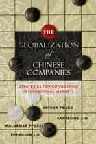 The Globalization of Chinese Companies - Strategies for Conquering International Markets ebook by Arthur Yeung, Katherine Xin, Waldemar Pfoertsch,...