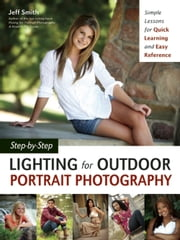 Step-by-Step Lighting for Outdoor Portrait Photography - Simple Lessons for Quick Learning and Easy Reference ebook by Jeff Smith