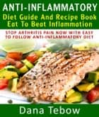 Anti-Inflammatory Diet Guide And Recipe Book: Eat To Beat Inflammation : Stop Arthritis Pain Now With Easy To Follow Anti-Inflammatory Diet ebook by Dana Tebow