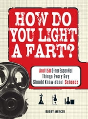 How Do You Light a Fart?: And 150 Other Essential Things Every Guy Should Know about Science ebook by Bobby Mercer