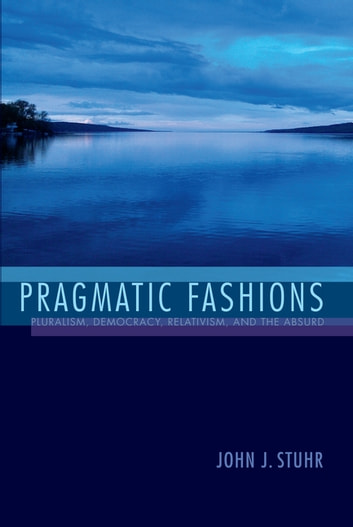 Pragmatic Fashions - Pluralism, Democracy, Relativism, and the Absurd ebook by John J. Stuhr