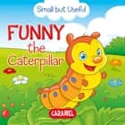 Funny the Caterpillar - Small Animals Explained to Children ebook by Veronica Podesta, Monica Pierazzi Mitri, Small but Useful