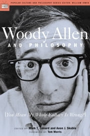 Woody Allen and Philosophy - [You Mean My Whole Fallacy Is Wrong?] ebook by Mark T. Conard,Aeon J. Skoble,Tom Morris,William Irwin