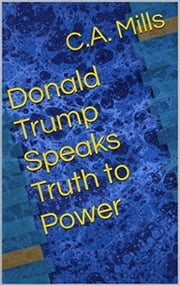 Donald Trump Speaks Truth to Power ebook by C. A. Mills