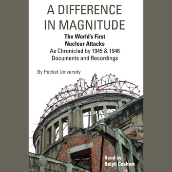 Difference in Magnitude, A - The World's First Nuclear Attacks As Chronicled by 1945 and 1946 Documents and Recordings audiobook by Pocket University