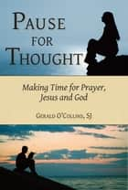 Pause for Thought: Making Time for Prayer, Jesus, and God ebook by Gerald O'Collins, SJ