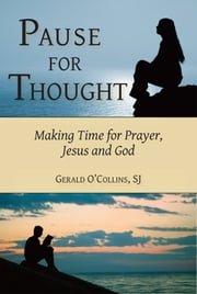 Pause for Thought: Making Time for Prayer, Jesus, and God ebook by Gerald O'Collins,SJ
