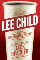 No Middle Name - The Complete Collected Jack Reacher Short Stories eBook von Lee Child