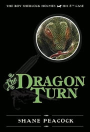 The Dragon Turn - The Boy Sherlock Holmes, His Fifth Case ebook by Shane Peacock