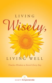 Living Wisely, Living Well - Timeless Wisdom to Enrich Every Day ebook by Swami Kriyananda