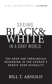 Seeing Black and White in a Gray World: The Need for Theological Reasoning in the Church's Debate Over Sexuality ebook by Bill T. Arnold