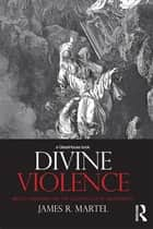 Divine Violence - Walter Benjamin and the Eschatology of Sovereignty ebook by James R. Martel