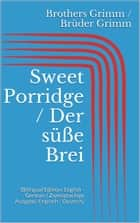 Sweet Porridge / Der süße Brei - (Bilingual Edition: English - German / Zweisprachige Ausgabe: Englisch - Deutsch) ebook by Jacob Grimm, Wilhelm Grimm