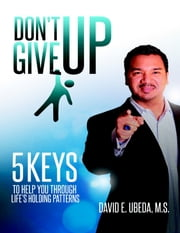 Don't Give Up!: Five Keys to Help You Through Life's Holding Patterns ebook by David E. Ubeda, MS