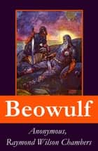 Beowulf - Complete Bilingual Edition: Original Anglo-Saxon Edition + 3 Translations + Extensive Study + Footnotes, Index and Alphabetical Glossary ebook by Anonymous, Raymond  Wilson Chambers, John Lesslie Hall,...