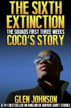 The Sixth Extinction: The Squads First Three Weeks – Coco's Story. ebook by Glen Johnson