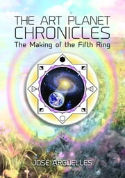 The Art Planet Chronicles - The Making of the Fifth Ring ebook by Jose Arguelles,Wyatt Jacob