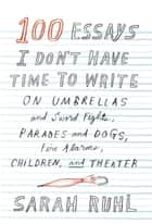100 Essays I Don't Have Time to Write - On Umbrellas and Sword Fights, Parades and Dogs, Fire Alarms, Children, and Theater ebook by Sarah Ruhl