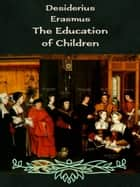 The Education of Children ebook by Desiderius Erasmus