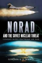 NORAD and the Soviet Nuclear Threat - Canada's Secret Electronic Air War ebook by Gordon A.A. Wilson