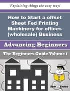 How to Start a offset Sheet Fed Printing Machinery for offices (wholesale) Business (Beginners Guide ebook by Ronda Binder