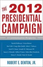 The 2012 Presidential Campaign - A Communication Perspective ebook by Henry C. Kenski, Kate M. Kenski, Rachel Holloway,...
