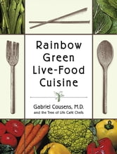 Rainbow Green Live-Food Cuisine ebook by Gabriel Cousens, M.D.,Tree of Life Cafe Chefs,Eliot Rosen