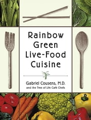 Rainbow Green Live-Food Cuisine ebook by Gabriel Cousens, M.D.,Tree of Life Cafe Chefs,Eliot Rosen,David Wolfe