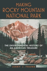 Making Rocky Mountain National Park - The Environmental History of an American Treasure ebook by Jerry J. Frank