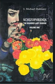 SCHIZOPHRENIA: The Bearded Lady Disease - Volume One ebook by J. Michael Mahoney