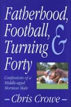Fatherhood, Football, and Turning Forty ebook by Crowe, Chris